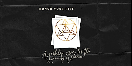 Honor Your Rise: A workshop series for the Luminary Woman tickets