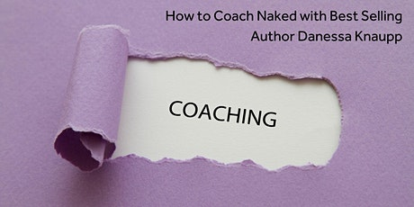 How to Coach Naked with Best Selling Author Danessa Knaupp tickets
