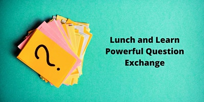 Lunch n Learn – Powerful Question Exchange