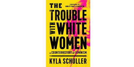 Kyla Schuller - The Trouble with White Women: A Counterhistory of Feminism tickets