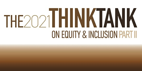 THE 2021 THINK TANK ON EQUITY & INCLUSION | PART II tickets