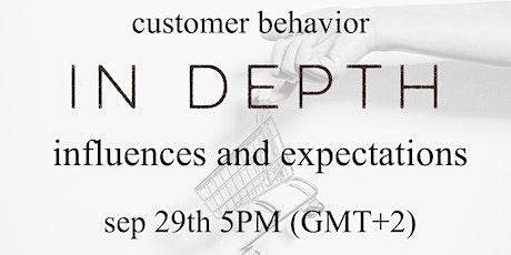 "Customer Behavior IN DEPTH: ""Influences & Expectations"" tickets"