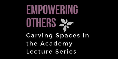 Empowering Others: Carving Spaces in the Academy Lecture Series tickets