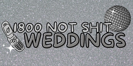 1800 NOT SHIT WEDDINGS Launch Party tickets