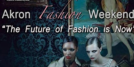 AKRON FASHION WEEK  PRESENTS  THE FUTURE   OF FASHION  IS  NOW tickets