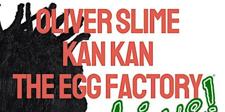 Oliver Slime, Kan Kan , The Egg Factory LIVE! tickets