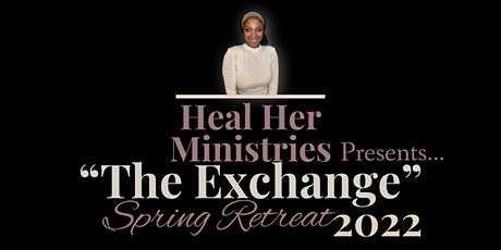 """Heal Her Ministries presents...""""The Exchange"""" Spring Retreat 2022 tickets"""