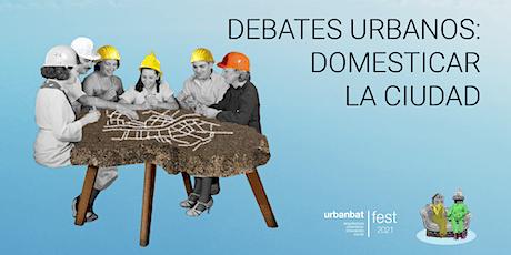 10º URBANBATfest. Debates urbanos: domesticar la ciudad entradas
