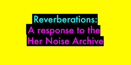 Reverberations: A response to the Her Noise Archive - Screenings tickets