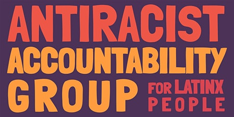 ANTIRACIST ACCOUNTABILITY GROUP FOR LATINX/E PEOPLE tickets