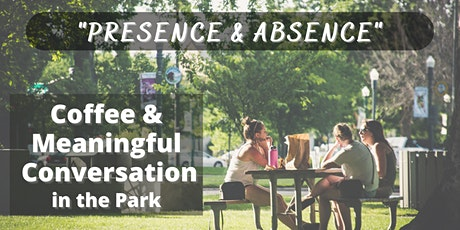 """Coffee & Meaningful Conversation in the Park - """"Presence & Absence"""" tickets"""