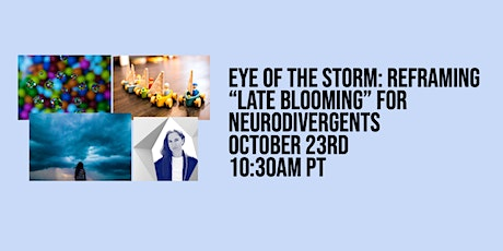 """Eye of the Storm: Reframing """"Late Blooming"""" for Neurodivergents tickets"""