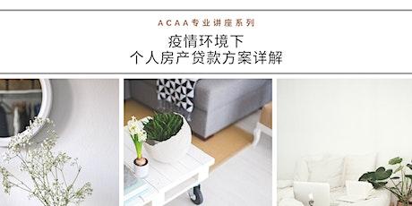 ACAA专业讲座系利 | 疫情环境下 ,个人房产贷款方案详解 tickets