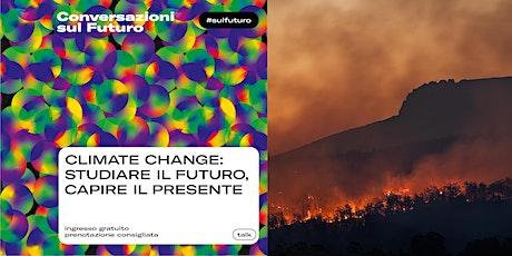 CLIMATE CHANGE: STUDIARE IL FUTURO, CAPIRE IL PRESENTE biglietti