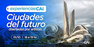 #ExperienciasCAI: Las ciudades del futuro diseñadas por artistas