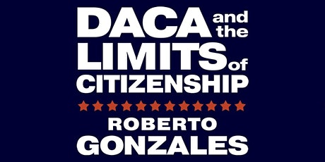 Roberto Gonzales   DACA and the Limits of Citizenship tickets