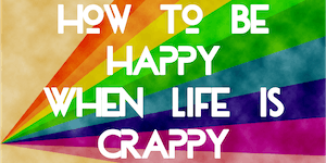 How To Be Happy When Life Is Crappy
