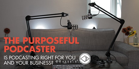 The Purposeful Podcaster: Is Podcasting Right For You and Your Business? tickets