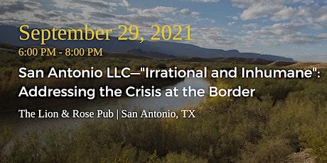 "San Antonio LLC—""Irrational & Inhumane"" Addressing the Crisis at the Border tickets"
