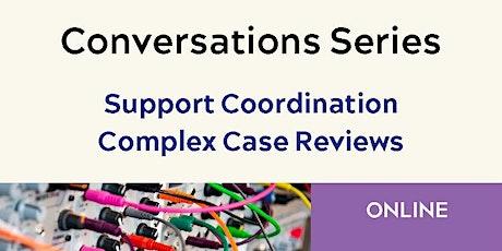 Conversations Series - Support Coordination Complex Case Reviews - #1 tickets