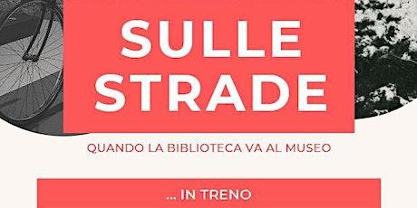 Sulle Strade - Quando la Biblioteca va al Museo... in TRENO biglietti