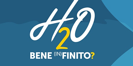 H2O BENE (IN)FINITO? (Seconda parte ore 15-18) biglietti