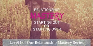 Relationship Mastery: Starting Out or Starting Over
