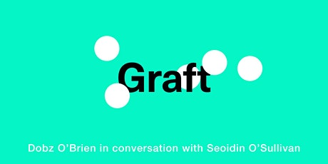 GRAFT;  Seoidin O'Sullivan in conversation with Dobz O'Brien tickets