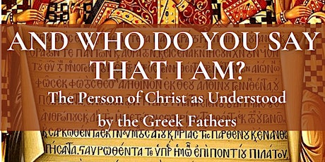 """""""And Who Do You Say That I Am:"""" Christ as Understood by the Greek Fathers tickets"""
