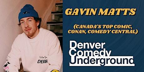 Friday  Denver Comedy Underground: Gavin Matts (Canada's Top Comic, Conan) tickets