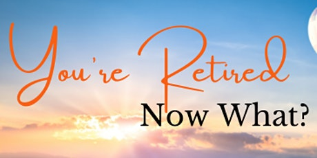 You're Retired! Now What? Planning for Your Next Stage of Life tickets