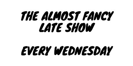 The Almost Fancy Late Show  - Every Wednesday tickets