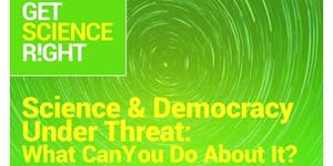 Science and Democracy Under Threat: What Can You Do...