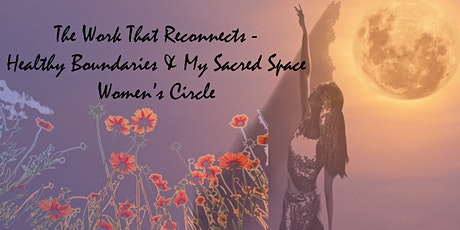 Healthy Boundaries & My Sacred Space - Women's Circle-Work That Reconnects tickets