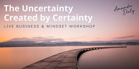 The Uncertainty Created by Certainty: Live Business & Mindset Workshop tickets