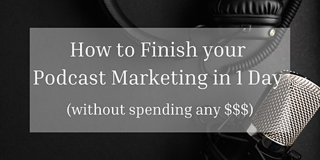 How To Finish Your Podcast Marketing in 1 Day (Without Spending Any $$$) tickets