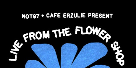 NOT 97 & CAFE ERZULIE PRESENT: LIVE FROM THE FLOWER SHOP tickets