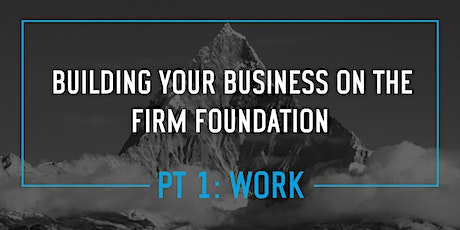 Building Your Business on The Firm Foundation- Pt 1. WORK  (RM) tickets