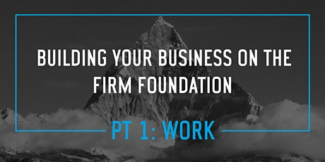 Building Your Business on The Firm Foundation- Pt 1. WORK (West Minn) tickets