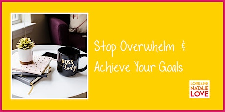 Stop Overwhelm & Achieve Your Goals tickets