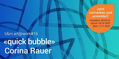 art@work #16 / Corina Rauer - «quick bubble» Tickets
