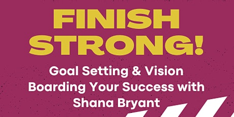 FINISH STRONG:Goal Setting & Vision Boarding Your Success with Shana Bryant tickets