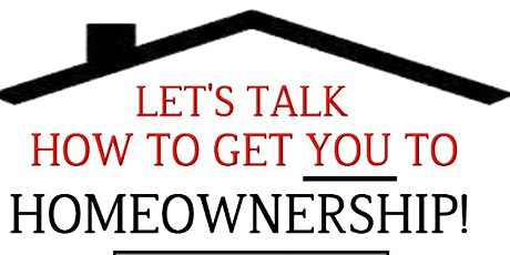 LET'S TALK HOW TO GET YOU TO HOMEOWNERSHIP! tickets