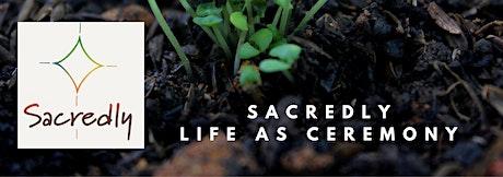 Sacredly Life As Ceremony Call tickets