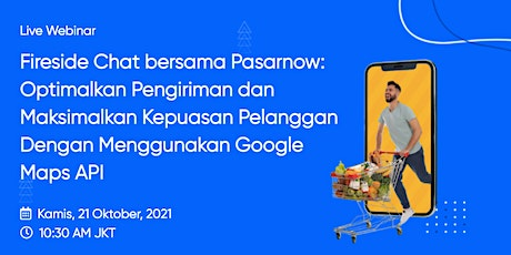 Fireside Chat with Google Maps Platform & Pasarnow: E-commerce & Delivery tickets