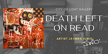 "Jaymes Junio ""Death Left   On Read"" Art Exhibition Opening Reception tickets"