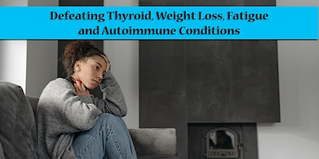 Seminar: Defeating Thyroid, Weight Loss, Fatigue and Autoimmune Conditions tickets