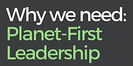 Why we need: Planet-First Leadership tickets