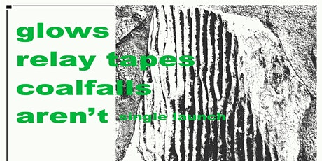 glows, Relay Tapes, Coalfalls, Aren't (Single Launch) tickets