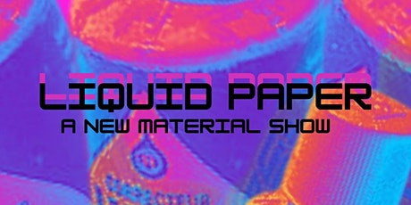 Liquid Paper, A New Material Show tickets